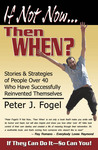"""If Not Now... Then When? Stories and Strategies of People Over 40 Who Have Successfully Reinvented Themselves"""