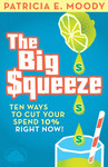 The Big Squeeze: Ten Ways to Cut Your Company's Expenses 10% Right Now