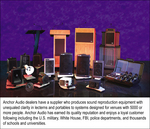 Anchor Audio dealers have a supplier who produces sound reproduction equipment with unequaled clarity in lecterns and portables to systems designed for venues with 5000 or more people.  Anchor Audio has earned its quality reputation and enjoys a loyal customer following including the U.S. military, White House, FBI, police departments and thousands of schools and universitys.