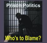 Prison Politics: Who's To Blame?
