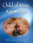 Child of Mine, Know This by Rebecca Gittrich Whitecotton