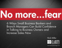 Clarity Advantage has published the eBook, No more...fear: 6 Ways Small Business Bankers and Branch Managers Can Build Confidence in Talking to Business Owners and Increase Sales Now.