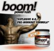 Instant Energy! Booming Vascularity! Massive Pumps! Burn Fat! BOOM Power Rush designed to take your workout and energy to the next level. Active ingredients hit your bloodstream immediately and last t