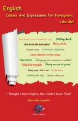 English Expressions and Idioms For Foreigners, Like Me! --- I Thought I Knew English But I Didn't Know That!
