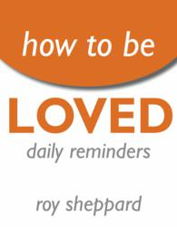 """How to Be LOVED: Daily Reminders""  by Roy Sheppard"