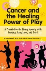 Cancer and the Healing Power of Play: A Prescription for Living Joyously with Presence, Acceptance, and Trust