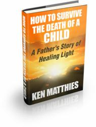How to Survive the Death of a Child: A Father's Story of Healing Light by Ken Matthies