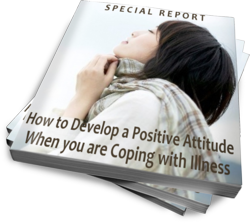 Special Report: How to Develop a Positive Attitude When You are Coping with Illness