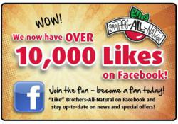 Brothers-All-Natural's Facebook Page has grown significantly, enjoying over 10,000 LIKES (fans) as of December 2011