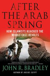 AFTER THE ARAB SPRING by John R. Bradley (New York: Palgrave Macmillan), January 2012.