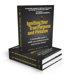 Igniting Your True Purpose and Passion - A Businesslike Guide to Fulfill Your Professional Goals and Personal Dreams