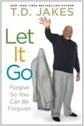 Let It Go: Forgive So You Can Be Forgiven by T.D. Jakes (Atria)