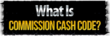 What is Commission Cash Code