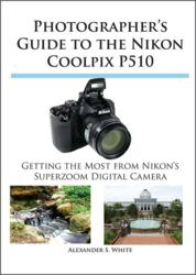 New Guide Book to Nikon Coolpix P510 Camera Helps Users Cut Through Complications and Get Great Results with This Multi-Featured Superzoom Compact