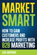 Market Smart: How to Gain Customers and Increase Profits with B2B Marketing