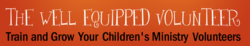 WellEquippedVolunteer.com is a new site that serves children's ministry volunteers in small churches