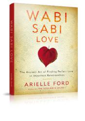 Wabi Sabi Love - The Ancient Art of Finding Perfect Love in Imperfect Relationships by Arielle Ford