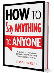 How to Say Anything to Anyone: A Guide to Building Business Relationships That Really Work by Shari Harley