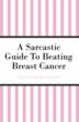 A Sarcastic Guide to Beating Breast Cancer
