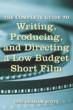 The Complete Guide to Writing, Producing, and Directing a Low-Budget Short Film by Gini Graham Scott