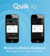 With QuikIO beam photos, videos and files with QuikSend mobile-to-mobile connectivity