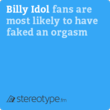 Billy Idol fans are most likely to have faked an orgasm