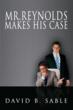"Author David Sable Releases ""Mister Reynolds Makes His Case""..."
