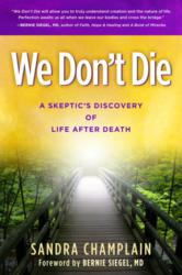 We Don't Die - A Skeptic's Discovery of Life After Death by Sandra Champlain