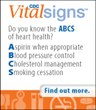 Do you know the ABCS of heart health? Asprin when appropriate, Blood pressure control, Cholesterol management, Smoking cessation