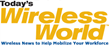 TodaysWirelessWorld.com delivers news, educational information, and advice about the wireless industry to assist with workforce mobilization across a range of industries and sectors.