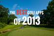 The Best Golf Apps of 2013: the 5 Apps That Every Golfer Must Have