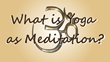 What is Yoga as Meditation?