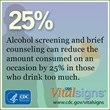 Alcohol screening and brief counseling can reduce the amount consumed on an occasion by 25% in those who drink too much.