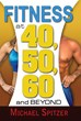 Fitness at 40, 50, 60 and Beyond Is the Definitive New Scientifically...