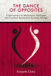 The Dance of Opposites: Explorations in Mediation, Dialogue and Conflict Resolution Systems Design