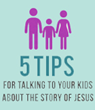 Five Tips for Talking to Kids About the Story of Jesus
