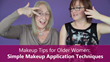 Sixty and Me - Makeup Tips for Older Women Simple Techniques for Better Makeup Application