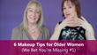 Sixty and Me - 6 Makeup Tips for Older Women
