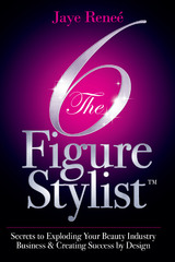 The 6 Figure Stylist (TM)-Secrets to Exploding Your Beauty Industry Business & Creating Success by Design by Jaye Renee'