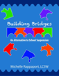 """Building Bridges: An Alternative to School Suspension"" by Author and Revered High School Social Worker Michelle Rappaport Develops Program to Save Schools Millions"