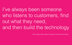 I've always been someone who listens to customers, find out what they need, and then build the technology.