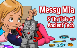 Messy Mia and the Tale of Ancient Tech