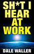 Dale Waller Publishing is Pleased to Announce the Release of Sh*t I Hear at Work