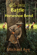 Battle At Horseshoe Bend, Second in Michael Aye's War 1812 Historical Novel Series, Released Today From Boson Books/Bitingduck Press