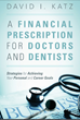 New Book: A Financial Prescription for Doctors and Dentists - Strategies for Achieving Your Personal and Career Goals by Financial Advisor David I. Katz
