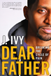"New J. Ivy Book, ""Dear Father: Breaking the Cycle of Pain,"" Helps..."