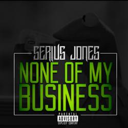 Serius Jones - None Of My Business