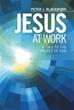 Author Peter J. Blackburn Releases 'Jesus at Work'