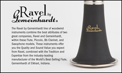 The Ravel by Gemeinhardt line of woodwind instruments combine the best attributes of two great companies, Ravel and Gemeinhardt, within these Flute, Piccolo, Bb Clarinet and Saxophone models. These instruments offer you the Quality and Sound Value you exp