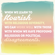 When we learn to flourish with religious diversity, we can work well with those with whom we have profound religious or political disagreements.